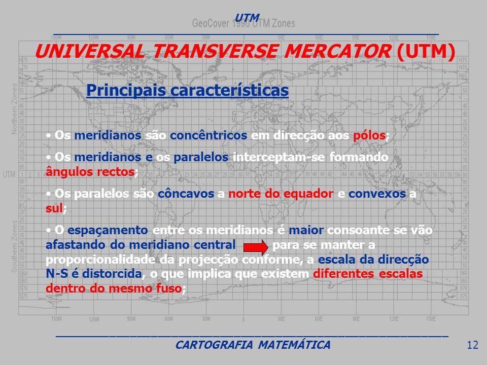 UNIVERSAL TRANSVERSE MERCATOR (UTM) Principais características Os meridianos são concêntricos em direcção aos pólos; Os meridianos e os paralelos inte
