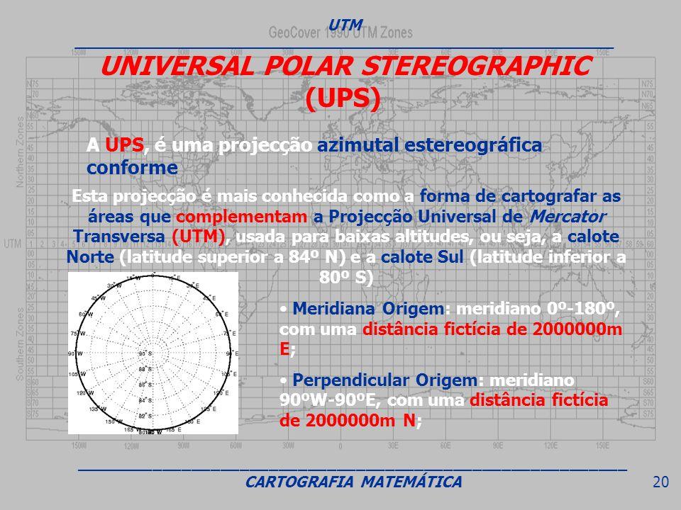 UNIVERSAL POLAR STEREOGRAPHIC (UPS) A UPS, é uma projecção azimutal estereográfica conforme Esta projecção é mais conhecida como a forma de cartografa