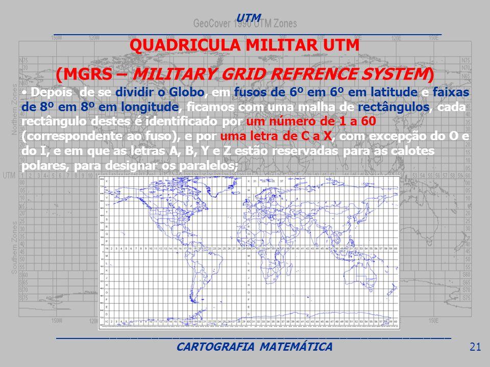 QUADRICULA MILITAR UTM (MGRS – MILITARY GRID REFRENCE SYSTEM) Depois de se dividir o Globo, em fusos de 6º em 6º em latitude e faixas de 8º em 8º em l