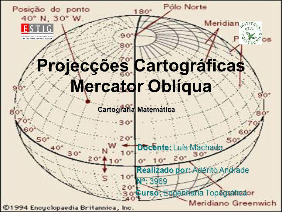 Projecções Cartográficas Mercator Oblíqua Cartografia Matemática Cartografia Matemática Docente: Luís Machado Docente: Luís Machado Realizado por: Adé