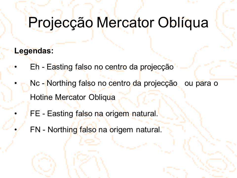 Projecção Mercator Oblíqua Legendas: Eh - Easting falso no centro da projecção Nc - Northing falso no centro da projecção ou para o Hotine Mercator Ob