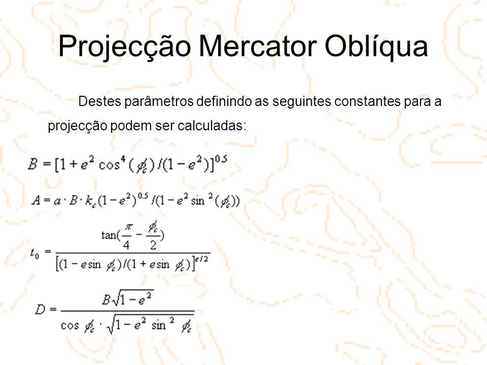 Projecção Mercator Oblíqua Destes parâmetros definindo as seguintes constantes para a projecção podem ser calculadas: