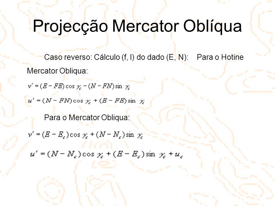 Projecção Mercator Oblíqua Caso reverso: Cálculo (f, l) do dado (E, N): Para o Hotine Mercator Obliqua: Para o Mercator Obliqua: