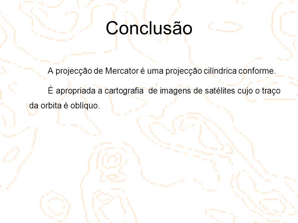Conclusão A projecção de Mercator é uma projecção cilíndrica conforme. É apropriada a cartografia de imagens de satélites cujo o traço da orbita é obl