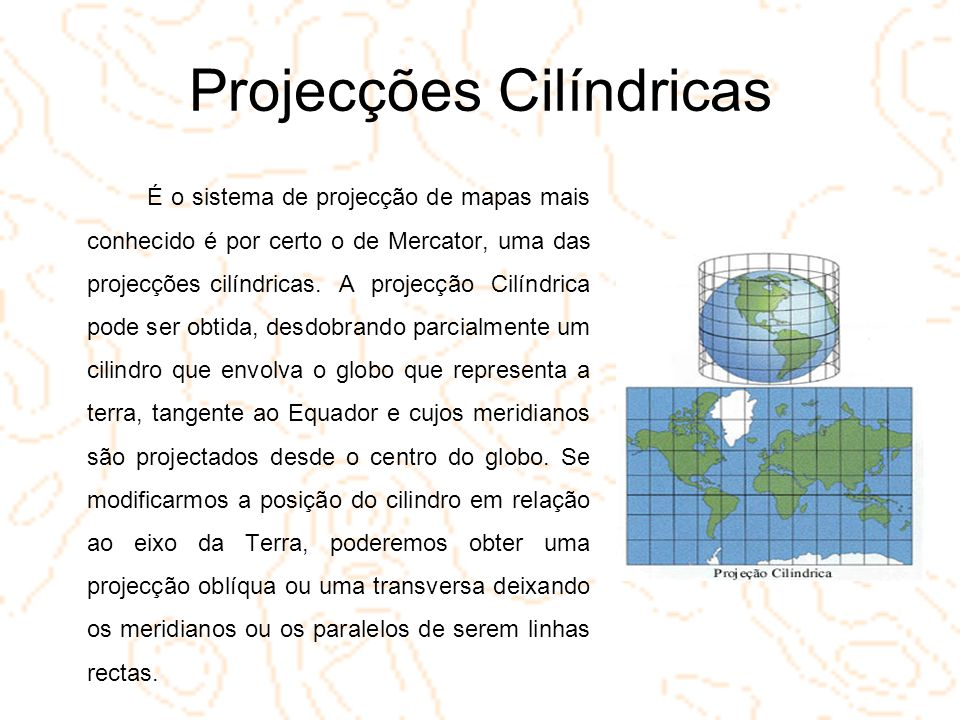 Projecções Cilíndricas É o sistema de projecção de mapas mais conhecido é por certo o de Mercator, uma das projecções cilíndricas. A projecção Cilíndr