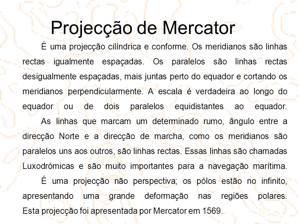 Projecção de Mercator É uma projecção cilíndrica e conforme. Os meridianos são linhas rectas igualmente espaçadas. Os paralelos são linhas rectas desi