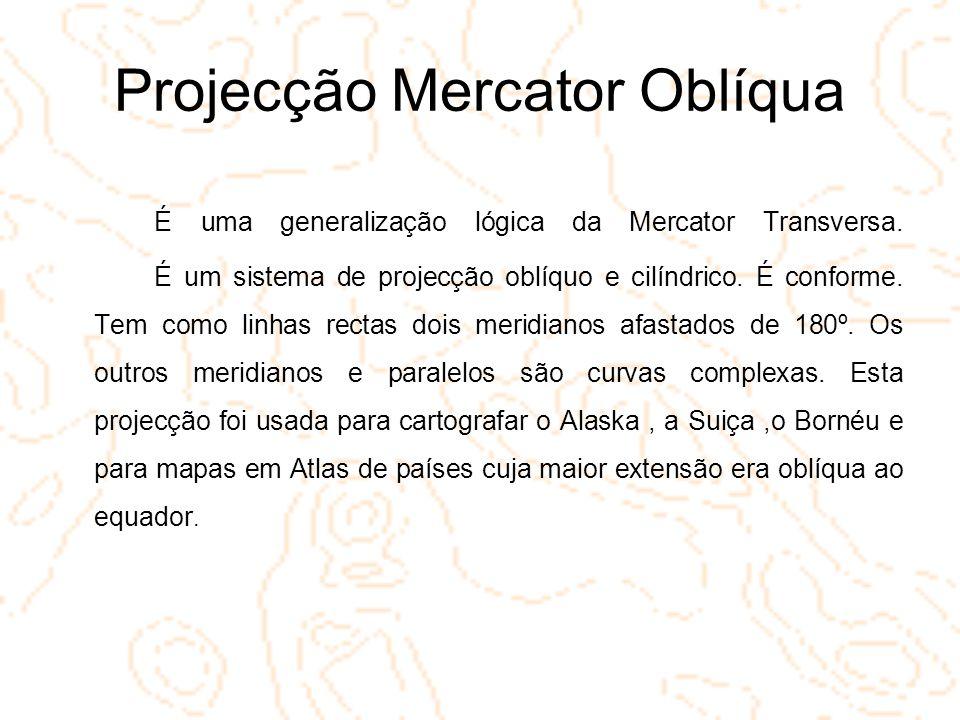 Projecção Mercator Oblíqua É uma generalização lógica da Mercator Transversa. É um sistema de projecção oblíquo e cilíndrico. É conforme. Tem como lin