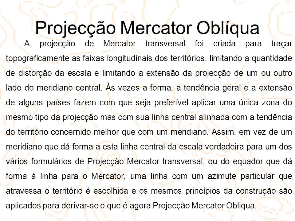 Projecção Mercator Oblíqua A projecção de Mercator transversal foi criada para traçar topograficamente as faixas longitudinais dos territórios, limita