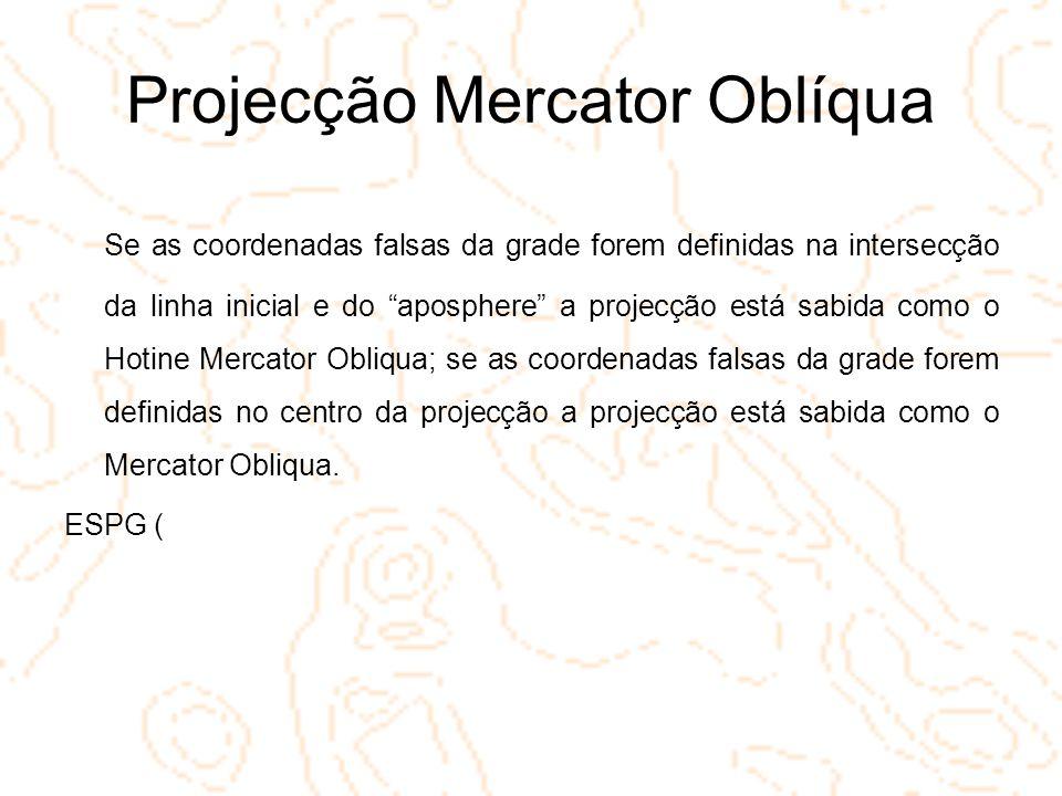 Projecção Mercator Oblíqua Se as coordenadas falsas da grade forem definidas na intersecção da linha inicial e do aposphere a projecção está sabida co