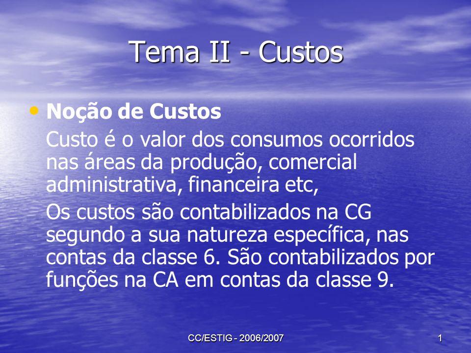 CC/ESTIG - 2006/20071 Tema II - Custos Noção de Custos Custo é o valor dos consumos ocorridos nas áreas da produção, comercial administrativa, finance