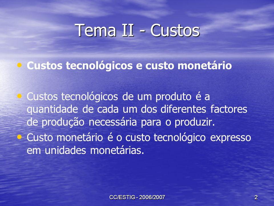CC/ESTIG - 2006/20072 Tema II - Custos Custos tecnológicos e custo monetário Custos tecnológicos de um produto é a quantidade de cada um dos diferente