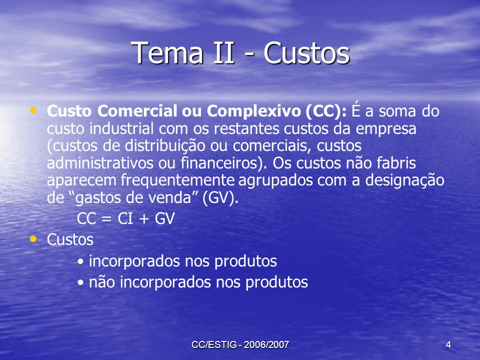 CC/ESTIG - 2006/20074 Tema II - Custos Custo Comercial ou Complexivo (CC): É a soma do custo industrial com os restantes custos da empresa (custos de