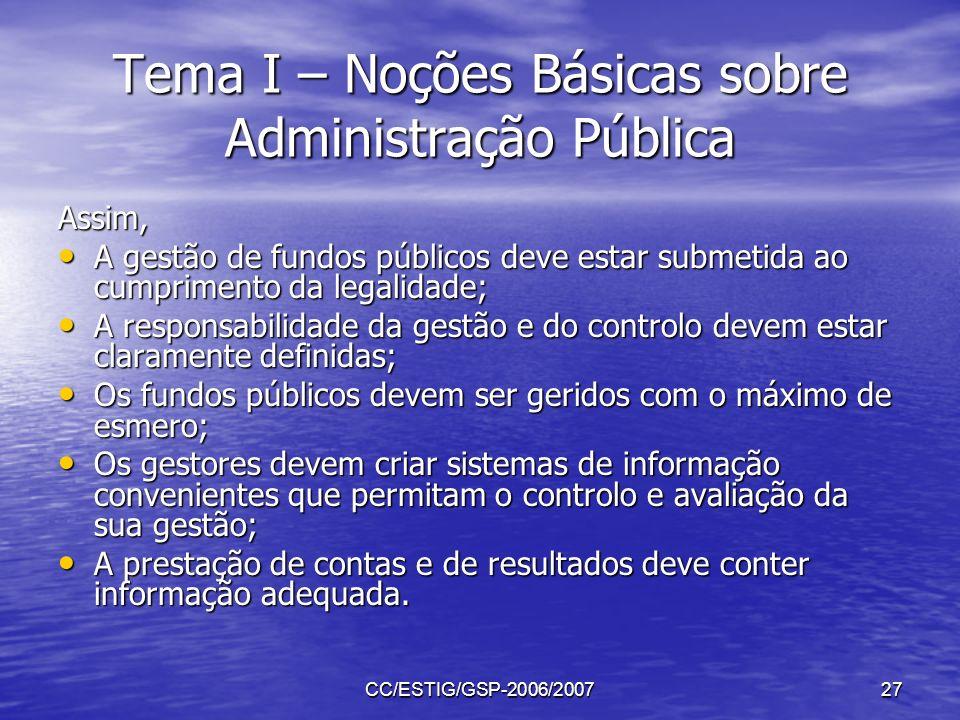 CC/ESTIG/GSP-2006/200727 Tema I – Noções Básicas sobre Administração Pública Assim, A gestão de fundos públicos deve estar submetida ao cumprimento da