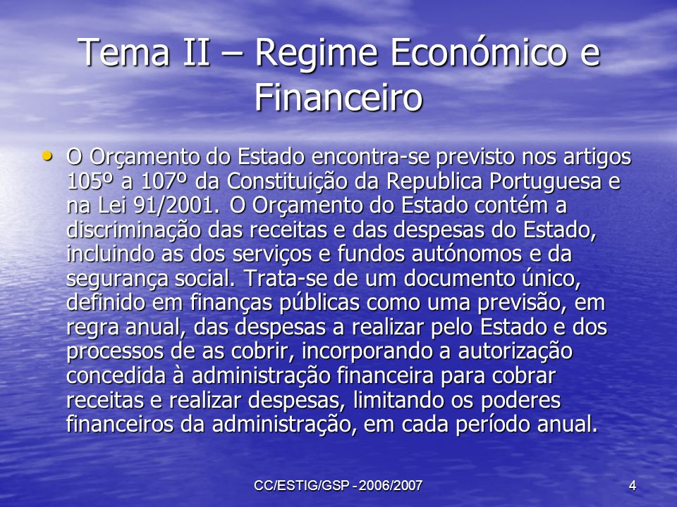 CC/ESTIG/GSP - 2006/20074 Tema II – Regime Económico e Financeiro O Orçamento do Estado encontra-se previsto nos artigos 105º a 107º da Constituição d