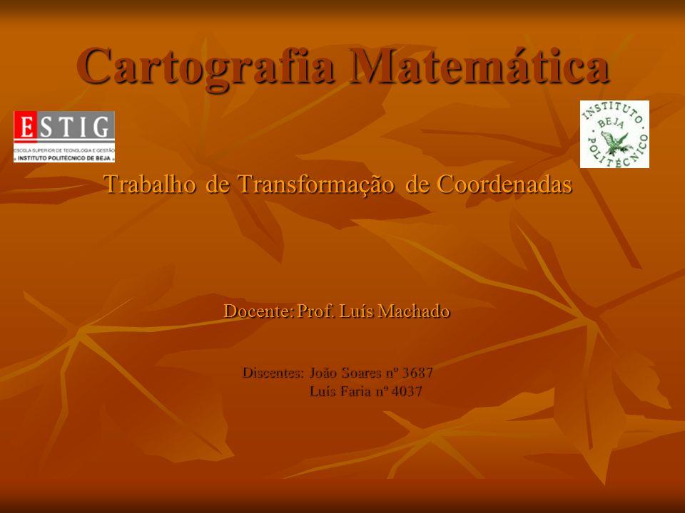 Cartografia Matemática Trabalho de Transformação de Coordenadas Docente: Prof. Luís Machado Discentes: João Soares nº 3687 Luís Faria nº 4037 Luís Far