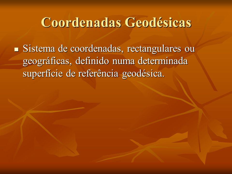 Coordenadas Geodésicas Sistema de coordenadas, rectangulares ou geográficas, definido numa determinada superfície de referência geodésica. Sistema de
