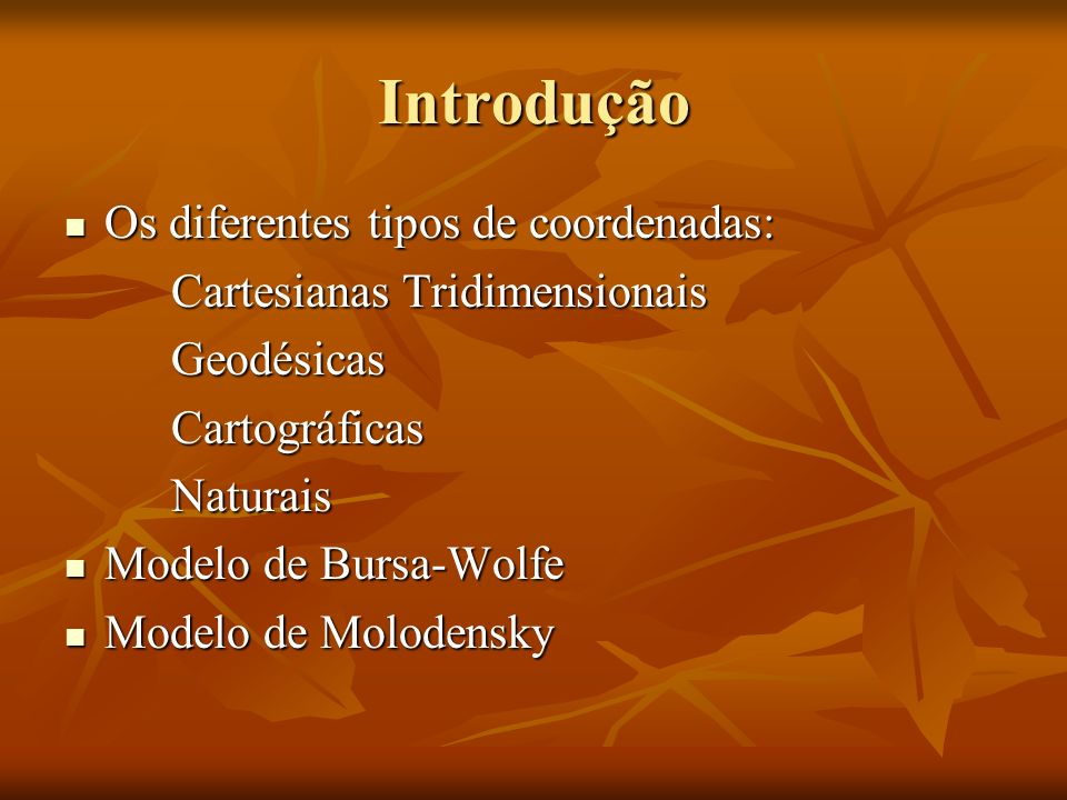 Introdução Os diferentes tipos de coordenadas: Os diferentes tipos de coordenadas: Cartesianas Tridimensionais GeodésicasCartográficasNaturais Modelo de Bursa-Wolfe Modelo de Bursa-Wolfe Modelo de Molodensky Modelo de Molodensky