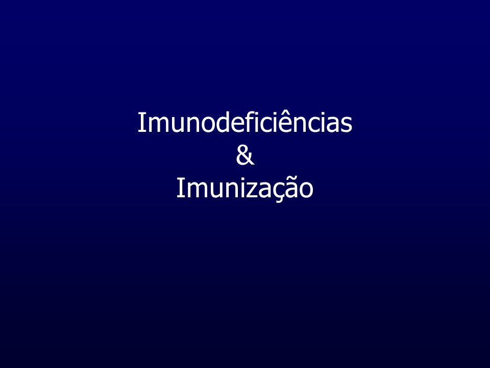 Imunodeficiências Existem 4 componentes major do nosso sistema imune que podem ser diagnosticados com desordens e como consequência com recorrentes infecções 1- Células B (predispõe infecções bacterianas) 2- Células T (predispõe infecções víricas e hematológicas) 3- Sistema fagocítico (predispõe infecções bacterianas e fúngicas - ou mesmo sepsis) 4- Sistema de complemento (predispõe para infecções de Estafilococus e N.