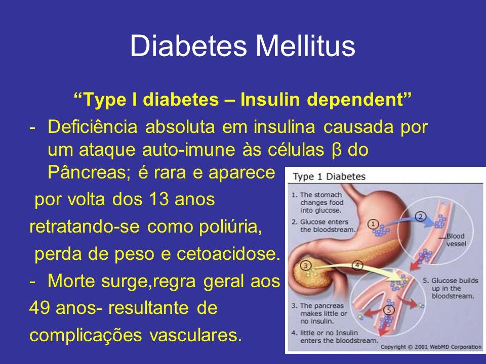 Diabetes Mellitus Type I diabetes – Insulin dependent -Deficiência absoluta em insulina causada por um ataque auto-imune às células β do Pâncreas; é rara e aparece por volta dos 13 anos retratando-se como poliúria, perda de peso e cetoacidose.