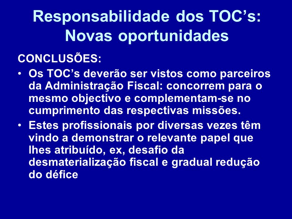 Responsabilidade dos TOCs: Novas oportunidades CONCLUSÕES: Os TOCs deverão ser vistos como parceiros da Administração Fiscal: concorrem para o mesmo o