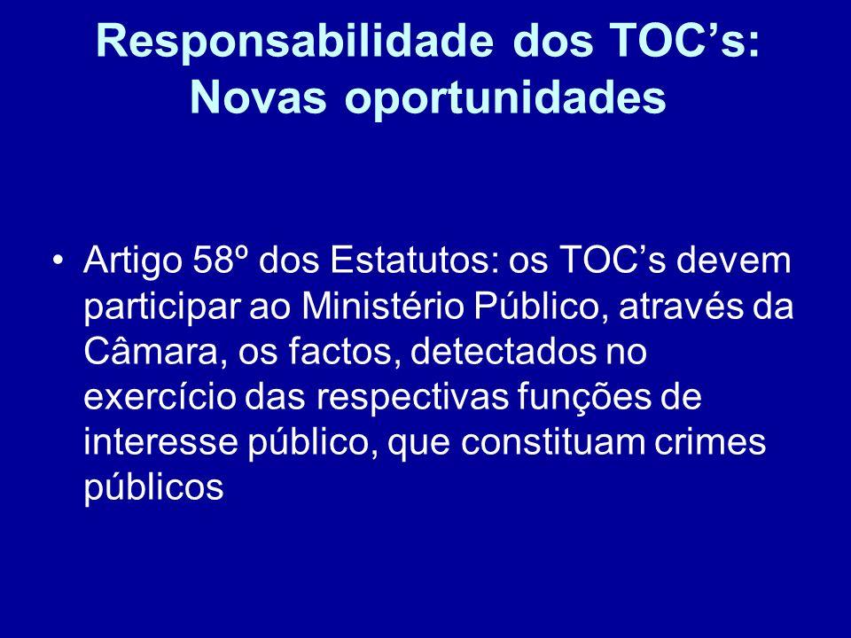 Responsabilidade dos TOCs: Novas oportunidades Artigo 58º dos Estatutos: os TOCs devem participar ao Ministério Público, através da Câmara, os factos,