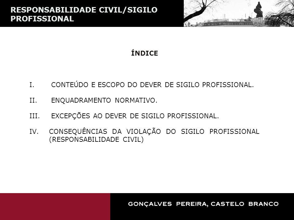 RESPONSABILIDADE CIVIL/SIGILO PROFISSIONAL ÍNDICE I. CONTEÚDO E ESCOPO DO DEVER DE SIGILO PROFISSIONAL. II. ENQUADRAMENTO NORMATIVO. III. EXCEPÇÕES AO
