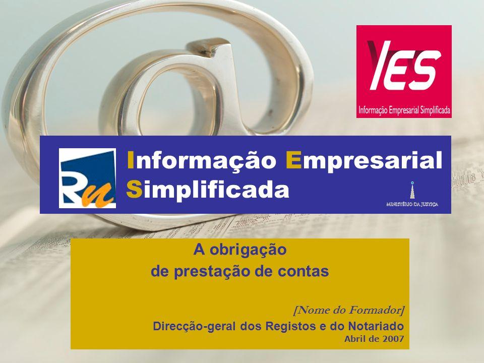 Informação Empresarial Simplificada A obrigação de prestação de contas [Nome do Formador] Direcção-geral dos Registos e do Notariado Abril de 2007