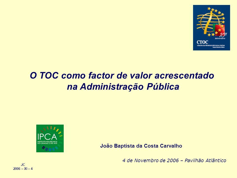 O TOC como factor de valor acrescentado na Administração Pública JC 2006 – XI – 4 João Baptista da Costa Carvalho 4 de Novembro de 2006 – Pavilhão Atl