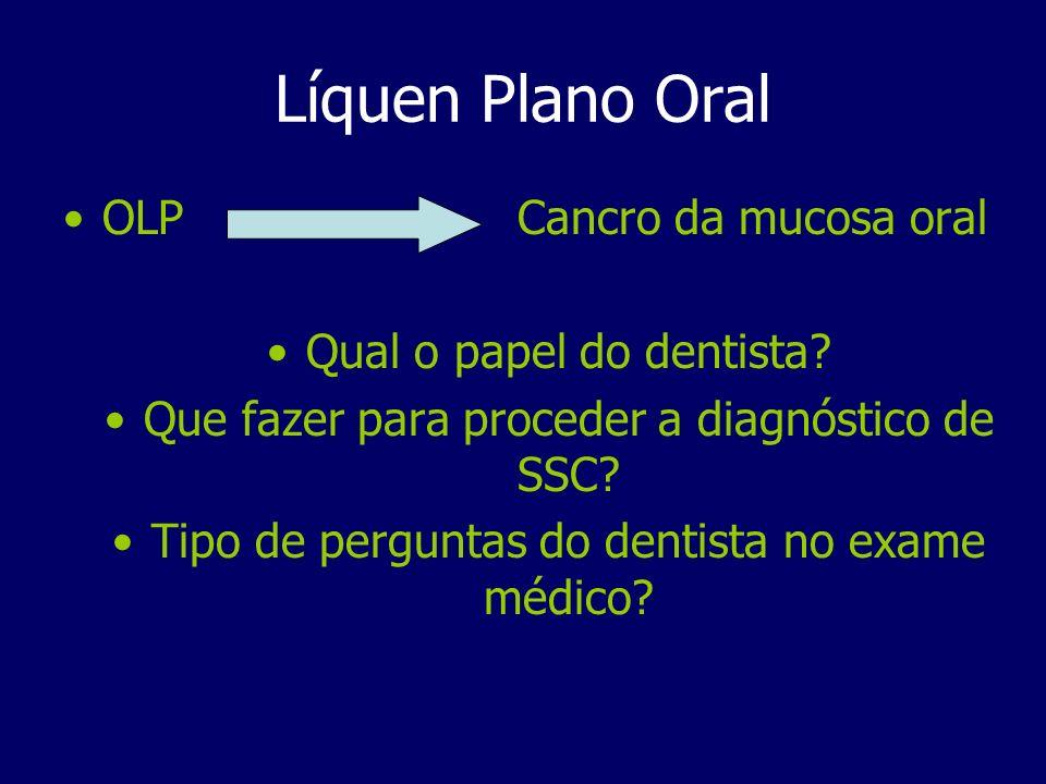 OLP Cancro da mucosa oral Qual o papel do dentista? Que fazer para proceder a diagnóstico de SSC? Tipo de perguntas do dentista no exame médico?