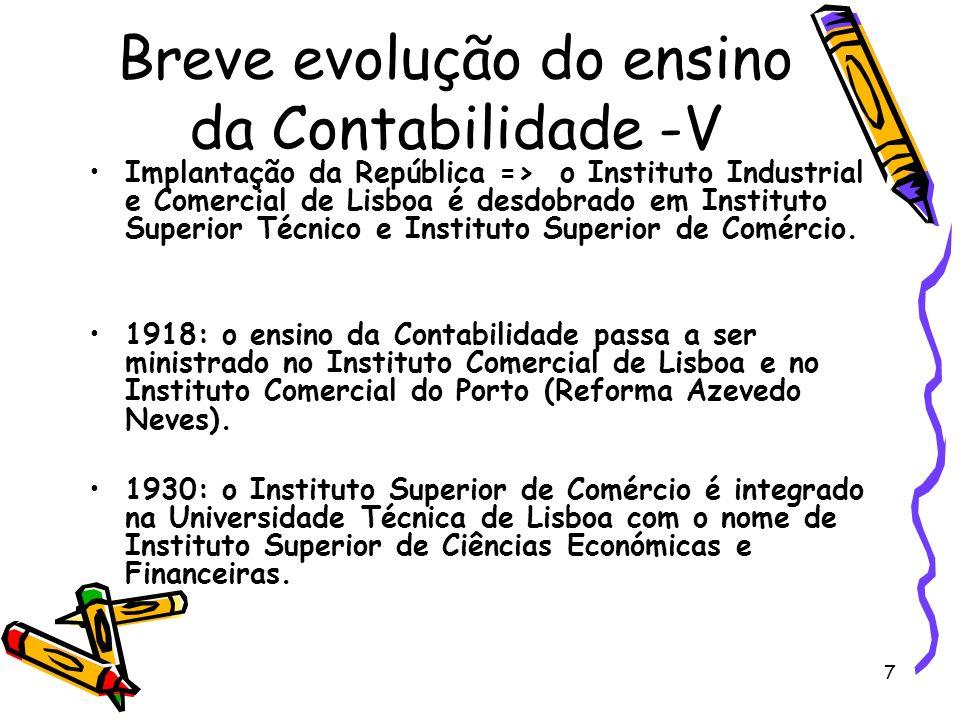 7 Breve evolução do ensino da Contabilidade -V Implantação da República => o Instituto Industrial e Comercial de Lisboa é desdobrado em Instituto Superior Técnico e Instituto Superior de Comércio.