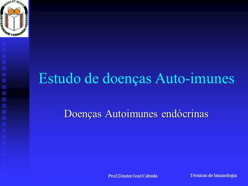 Técnicas de Imunologia Prof.Doutor José Cabeda Estudo de doenças Auto-imunes Doenças Autoimunes endócrinas