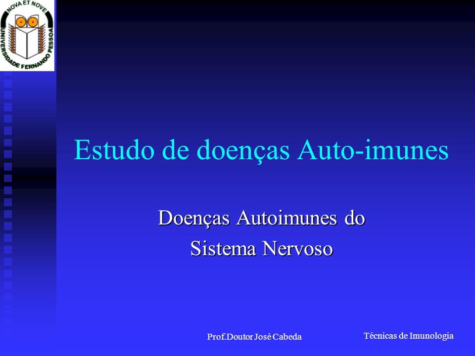 Técnicas de Imunologia Prof.Doutor José Cabeda Estudo de doenças Auto-imunes Doenças Autoimunes do Sistema Nervoso