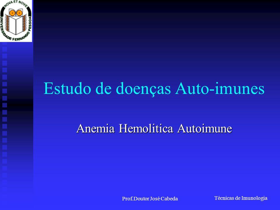 Técnicas de Imunologia Prof.Doutor José Cabeda Estudo de doenças Auto-imunes Anemia Hemolitica Autoimune