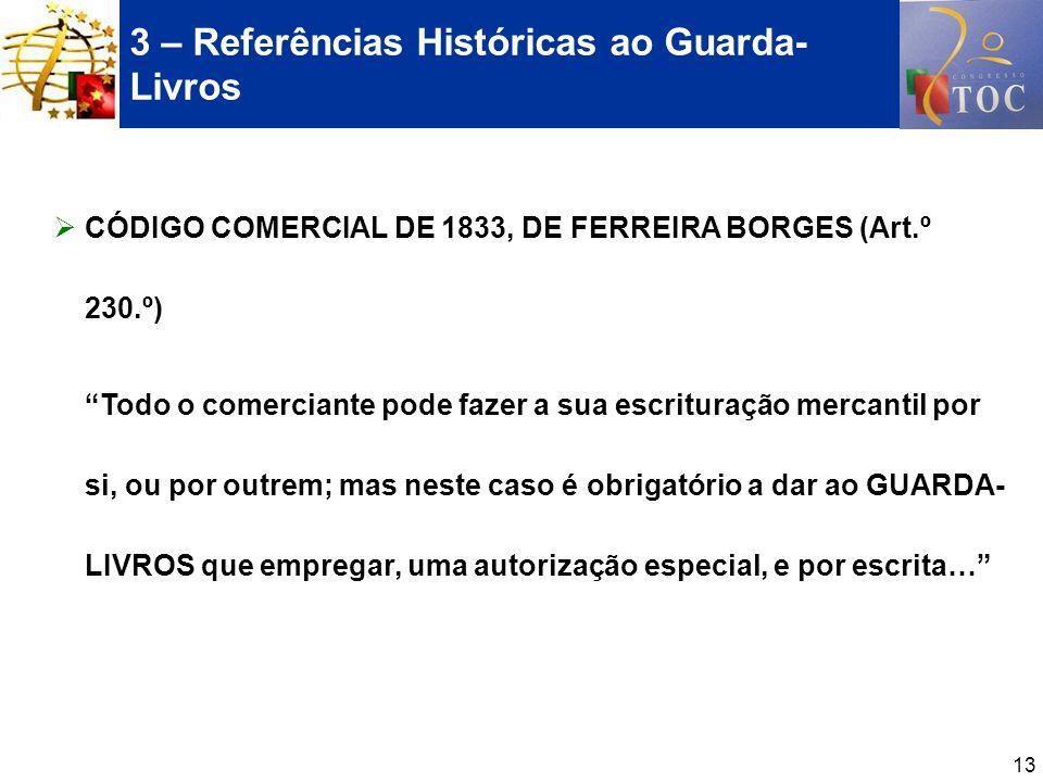 13 3 – Referências Históricas ao Guarda- Livros CÓDIGO COMERCIAL DE 1833, DE FERREIRA BORGES (Art.º 230.º) Todo o comerciante pode fazer a sua escritu