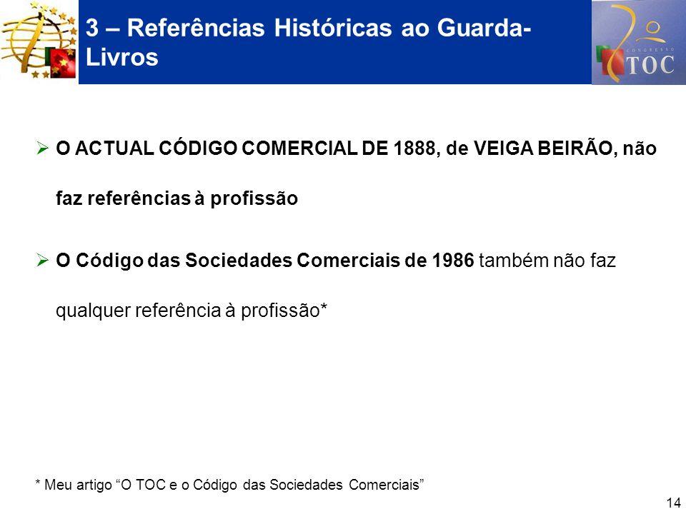 14 3 – Referências Históricas ao Guarda- Livros O ACTUAL CÓDIGO COMERCIAL DE 1888, de VEIGA BEIRÃO, não faz referências à profissão O Código das Socie