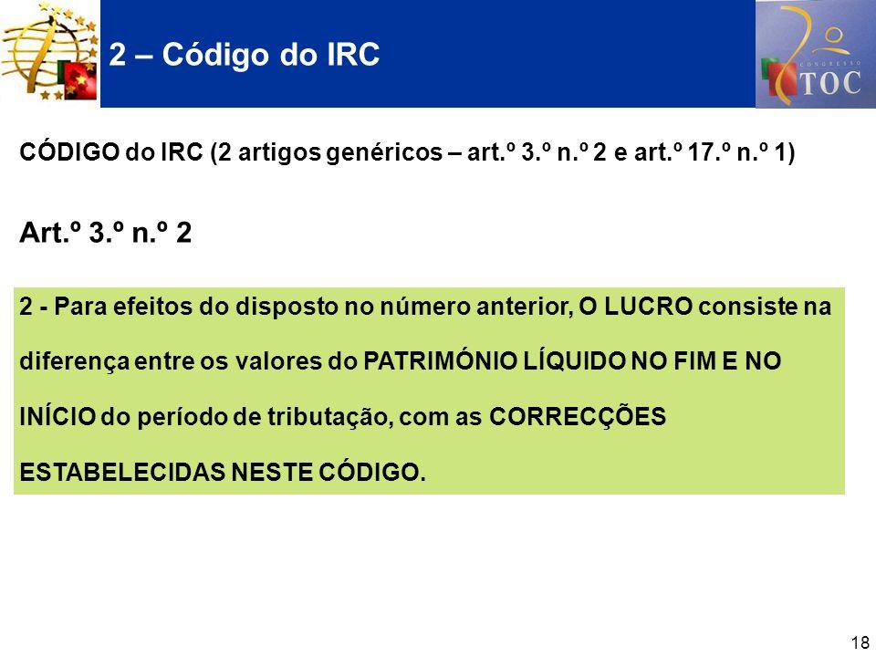 18 CÓDIGO do IRC (2 artigos genéricos – art.º 3.º n.º 2 e art.º 17.º n.º 1) Art.º 3.º n.º 2 2 - Para efeitos do disposto no número anterior, O LUCRO c