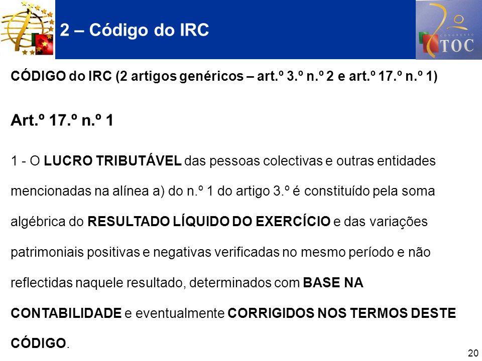 20 2 – Código do IRC CÓDIGO do IRC (2 artigos genéricos – art.º 3.º n.º 2 e art.º 17.º n.º 1) Art.º 17.º n.º 1 1 - O LUCRO TRIBUTÁVEL das pessoas cole