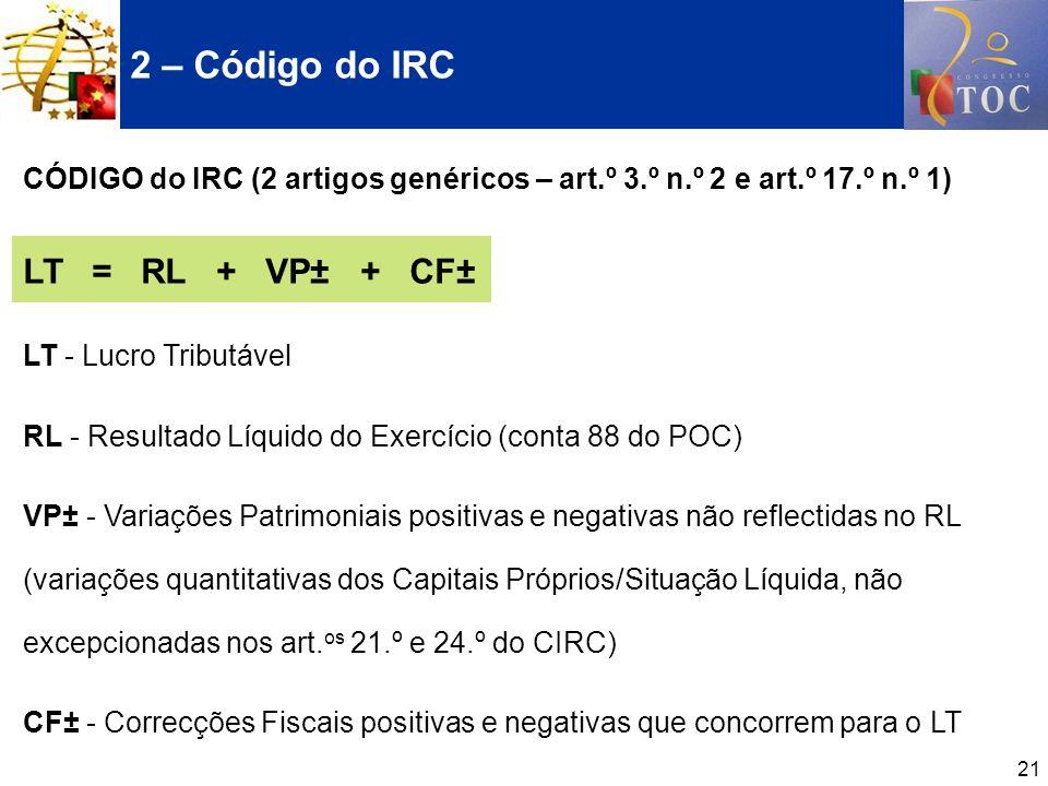 21 CÓDIGO do IRC (2 artigos genéricos – art.º 3.º n.º 2 e art.º 17.º n.º 1) LT = RL + VP± + CF± LT - Lucro Tributável RL - Resultado Líquido do Exercí