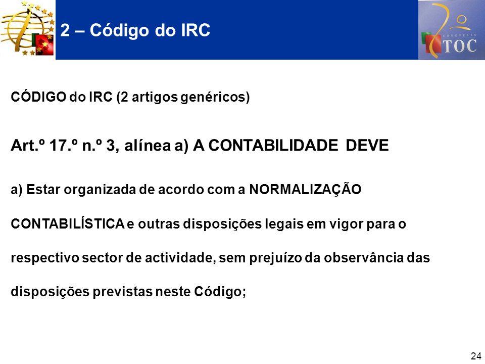 24 2 – Código do IRC CÓDIGO do IRC (2 artigos genéricos) Art.º 17.º n.º 3, alínea a) A CONTABILIDADE DEVE a) Estar organizada de acordo com a NORMALIZ
