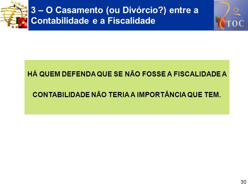 30 3 – O Casamento (ou Divórcio?) entre a Contabilidade e a Fiscalidade HÁ QUEM DEFENDA QUE SE NÃO FOSSE A FISCALIDADE A CONTABILIDADE NÃO TERIA A IMP