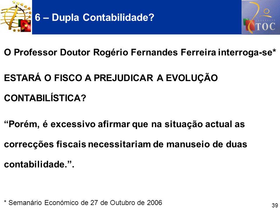39 6 – Dupla Contabilidade? O Professor Doutor Rogério Fernandes Ferreira interroga-se* ESTARÁ O FISCO A PREJUDICAR A EVOLUÇÃO CONTABILÍSTICA? Porém,