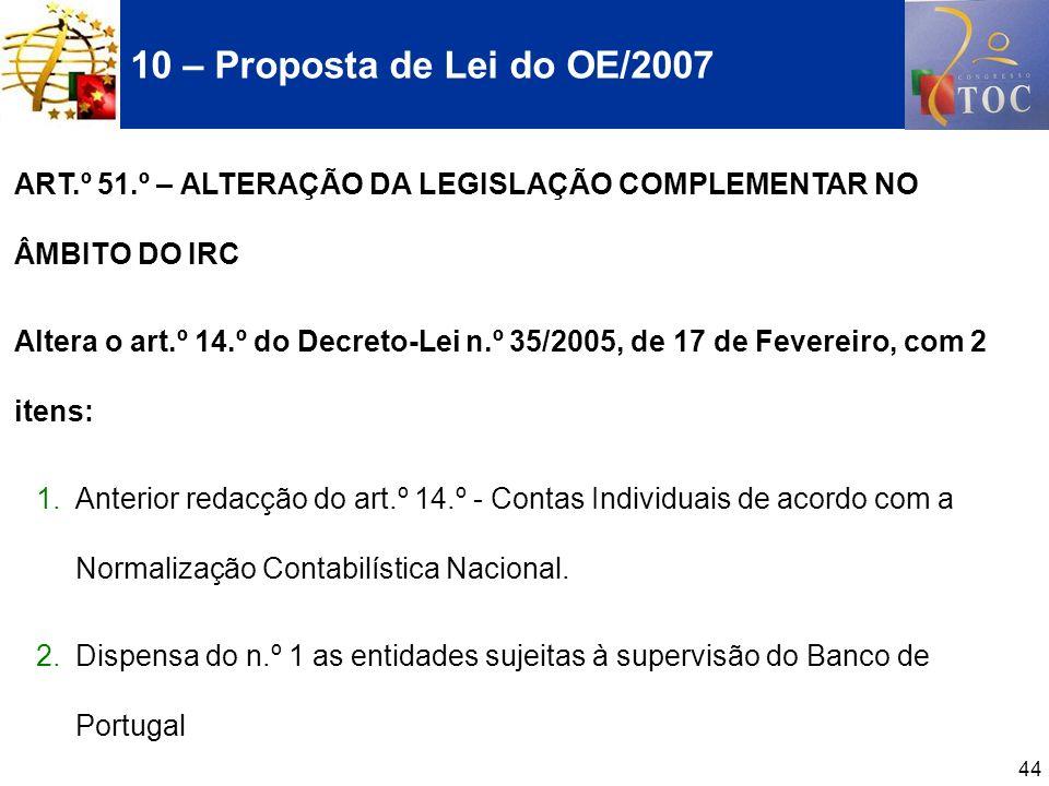 44 10 – Proposta de Lei do OE/2007 ART.º 51.º – ALTERAÇÃO DA LEGISLAÇÃO COMPLEMENTAR NO ÂMBITO DO IRC Altera o art.º 14.º do Decreto-Lei n.º 35/2005,
