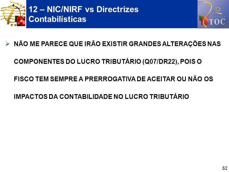 52 12 – NIC/NIRF vs Directrizes Contabilísticas NÃO ME PARECE QUE IRÃO EXISTIR GRANDES ALTERAÇÕES NAS COMPONENTES DO LUCRO TRIBUTÁRIO (Q07/DR22), POIS