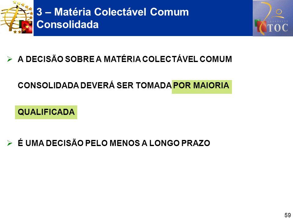 59 3 – Matéria Colectável Comum Consolidada A DECISÃO SOBRE A MATÉRIA COLECTÁVEL COMUM CONSOLIDADA DEVERÁ SER TOMADA POR MAIORIA QUALIFICADA É UMA DEC