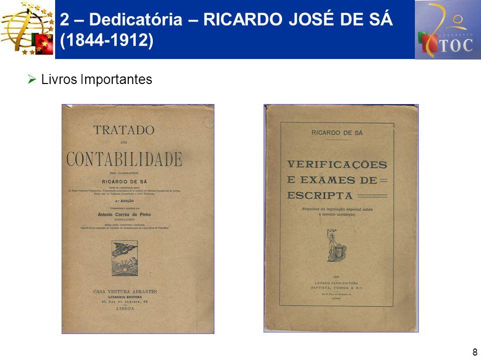 9 2 – Dedicatória – RICARDO JOSÉ DE SÁ (1844-1912) MEUS ARTIGOS*: OS PRIMÓRDIOS DAS ASSOCIAÇÕES E DAS REVISTAS DE CONTABILIDADE EM PORTUGAL, revista TOC n.º 78, de Setembro de 2006; RICARDO DE SÁ - UM HOMEM DA E PARA A CONTABILIDADE, III Jornadas de História da Contabilidade do Centro de Estudos de História da Contabilidade da APOTEC, Dezembro de 2005; RICARDO DE SÁ E A DÍVIDA DOS TÉCNICOS DE CONTAS, revista TOC n.º 69, de Dezembro de 2005.