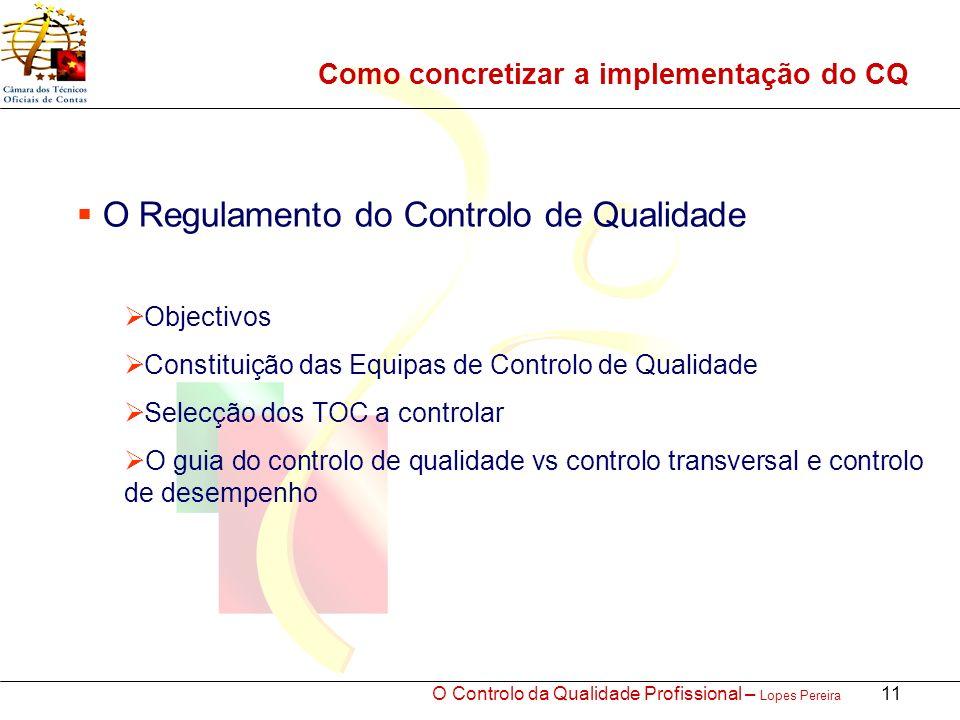 O Controlo da Qualidade Profissional – Lopes Pereira 11 Como concretizar a implementação do CQ O Regulamento do Controlo de Qualidade Objectivos Constituição das Equipas de Controlo de Qualidade Selecção dos TOC a controlar O guia do controlo de qualidade vs controlo transversal e controlo de desempenho