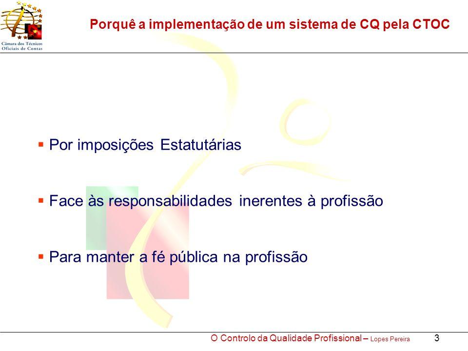 O Controlo da Qualidade Profissional – Lopes Pereira 3 Porquê a implementação de um sistema de CQ pela CTOC Por imposições Estatutárias Face às responsabilidades inerentes à profissão Para manter a fé pública na profissão