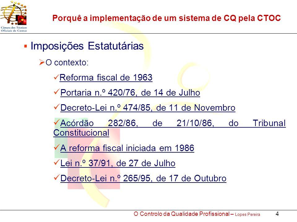 O Controlo da Qualidade Profissional – Lopes Pereira 4 Porquê a implementação de um sistema de CQ pela CTOC Imposições Estatutárias O contexto: Reforma fiscal de 1963 Portaria n.º 420/76, de 14 de Julho Decreto-Lei n.º 474/85, de 11 de Novembro Acórdão 282/86, de 21/10/86, do Tribunal Constitucional A reforma fiscal iniciada em 1986 Lei n.º 37/91, de 27 de Julho Decreto-Lei n.º 265/95, de 17 de Outubro