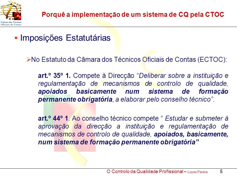 O Controlo da Qualidade Profissional – Lopes Pereira 5 Porquê a implementação de um sistema de CQ pela CTOC Imposições Estatutárias No Estatuto da Câmara dos Técnicos Oficiais de Contas (ECTOC): art.º 35º 1.