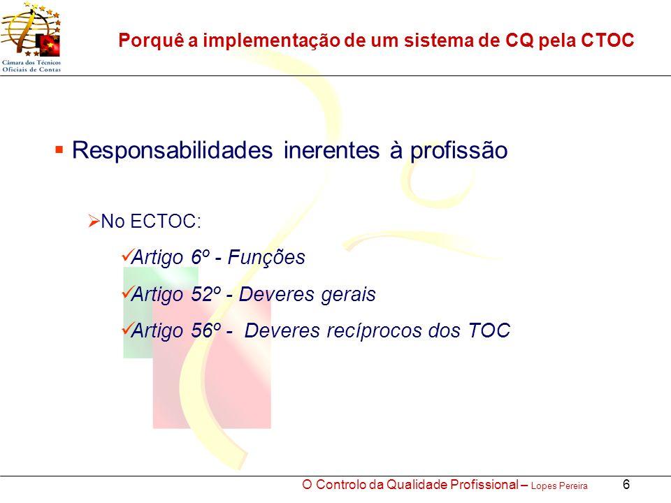 O Controlo da Qualidade Profissional – Lopes Pereira 6 Porquê a implementação de um sistema de CQ pela CTOC Responsabilidades inerentes à profissão No ECTOC: Artigo 6º - Funções Artigo 52º - Deveres gerais Artigo 56º - Deveres recíprocos dos TOC